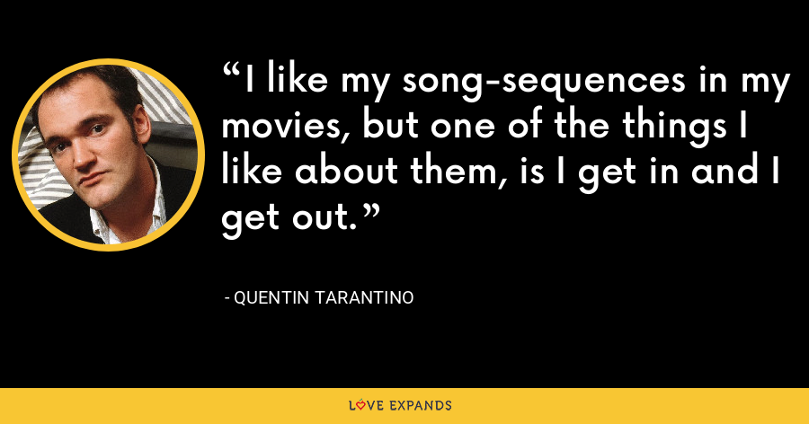 I like my song-sequences in my movies, but one of the things I like about them, is I get in and I get out. - Quentin Tarantino