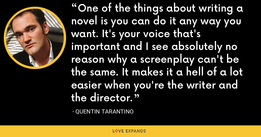 One of the things about writing a novel is you can do it any way you want. It's your voice that's important and I see absolutely no reason why a screenplay can't be the same. It makes it a hell of a lot easier when you're the writer and the director. - Quentin Tarantino