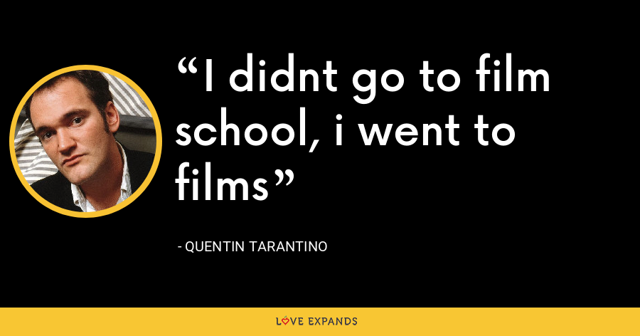 I didnt go to film school, i went to films - Quentin Tarantino