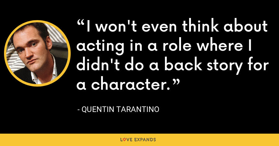 I won't even think about acting in a role where I didn't do a back story for a character. - Quentin Tarantino