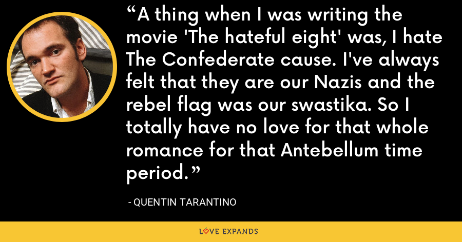 A thing when I was writing the movie 'The hateful eight' was, I hate The Confederate cause. I've always felt that they are our Nazis and the rebel flag was our swastika. So I totally have no love for that whole romance for that Antebellum time period. - Quentin Tarantino