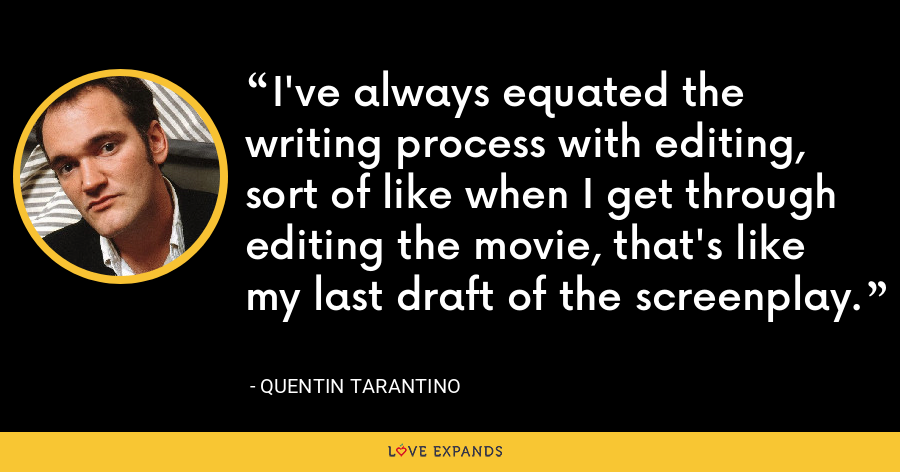 I've always equated the writing process with editing, sort of like when I get through editing the movie, that's like my last draft of the screenplay. - Quentin Tarantino