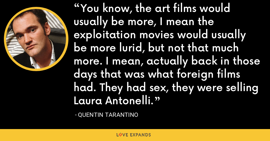 You know, the art films would usually be more, I mean the exploitation movies would usually be more lurid, but not that much more. I mean, actually back in those days that was what foreign films had. They had sex, they were selling Laura Antonelli. - Quentin Tarantino