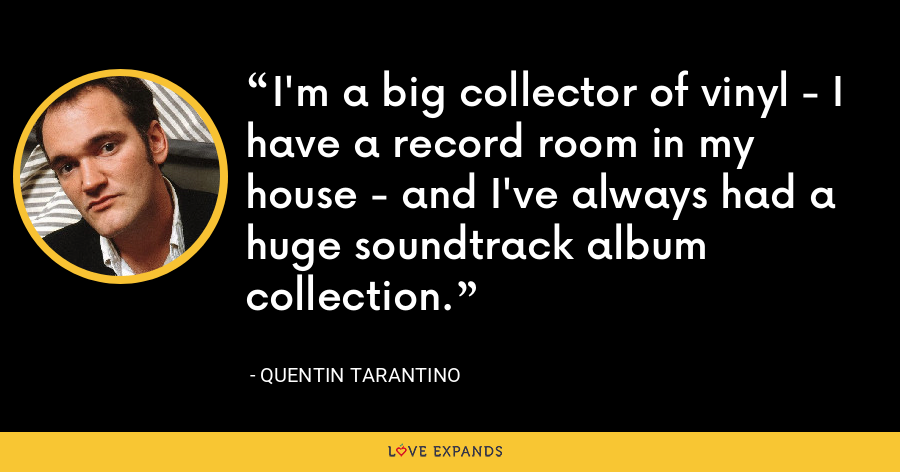 I'm a big collector of vinyl - I have a record room in my house - and I've always had a huge soundtrack album collection. - Quentin Tarantino