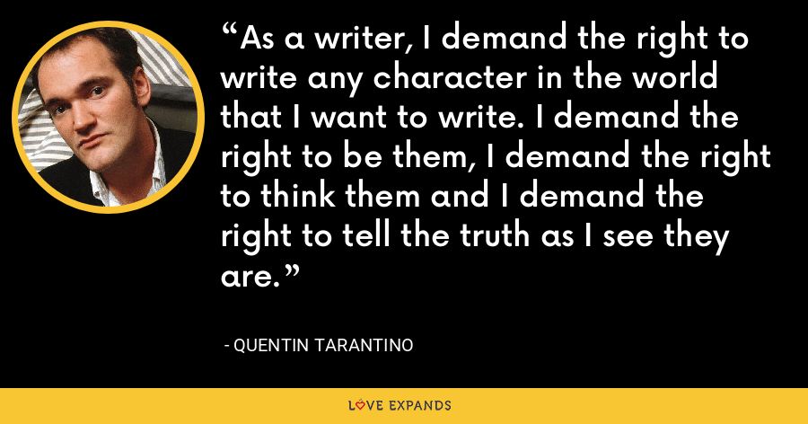 As a writer, I demand the right to write any character in the world that I want to write. I demand the right to be them, I demand the right to think them and I demand the right to tell the truth as I see they are. - Quentin Tarantino