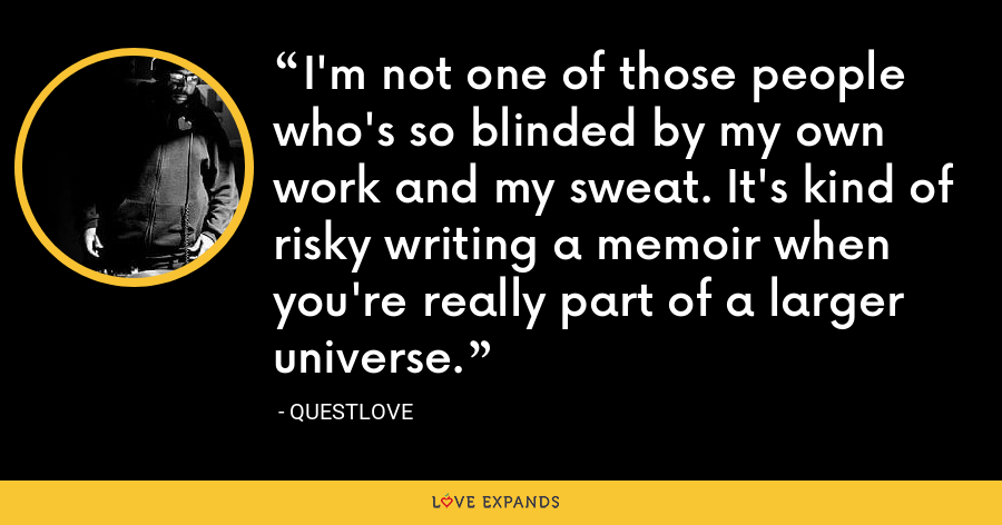 I'm not one of those people who's so blinded by my own work and my sweat. It's kind of risky writing a memoir when you're really part of a larger universe. - Questlove