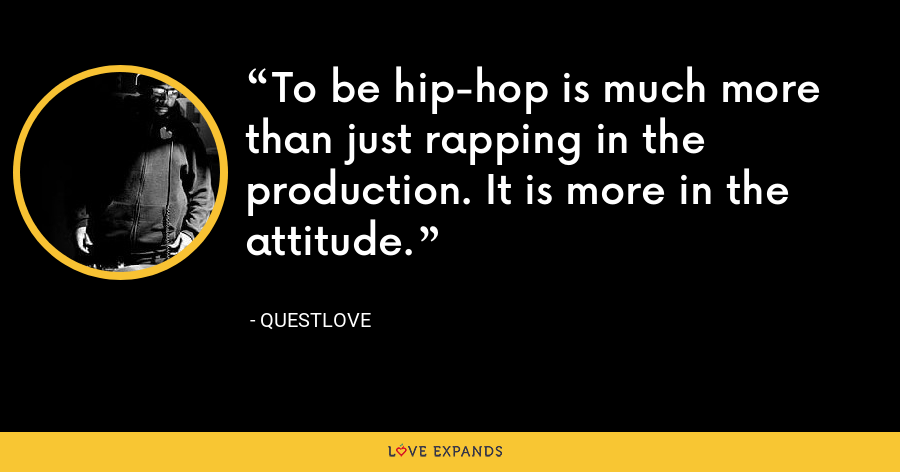 To be hip-hop is much more than just rapping in the production. It is more in the attitude. - Questlove