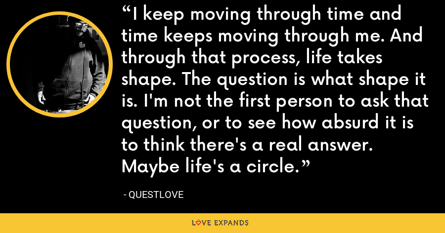 I keep moving through time and time keeps moving through me. And through that process, life takes shape. The question is what shape it is. I'm not the first person to ask that question, or to see how absurd it is to think there's a real answer. Maybe life's a circle. - Questlove