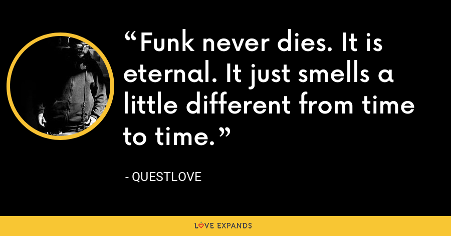 Funk never dies. It is eternal. It just smells a little different from time to time. - Questlove