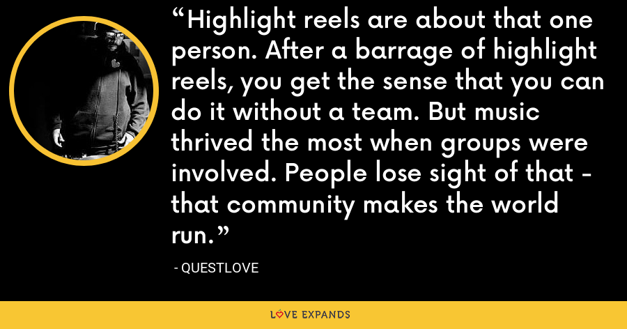 Highlight reels are about that one person. After a barrage of highlight reels, you get the sense that you can do it without a team. But music thrived the most when groups were involved. People lose sight of that - that community makes the world run. - Questlove