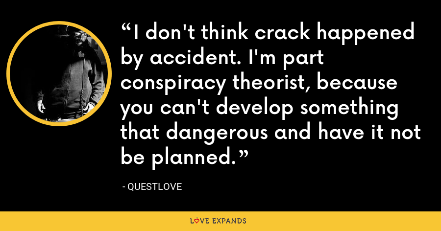 I don't think crack happened by accident. I'm part conspiracy theorist, because you can't develop something that dangerous and have it not be planned. - Questlove