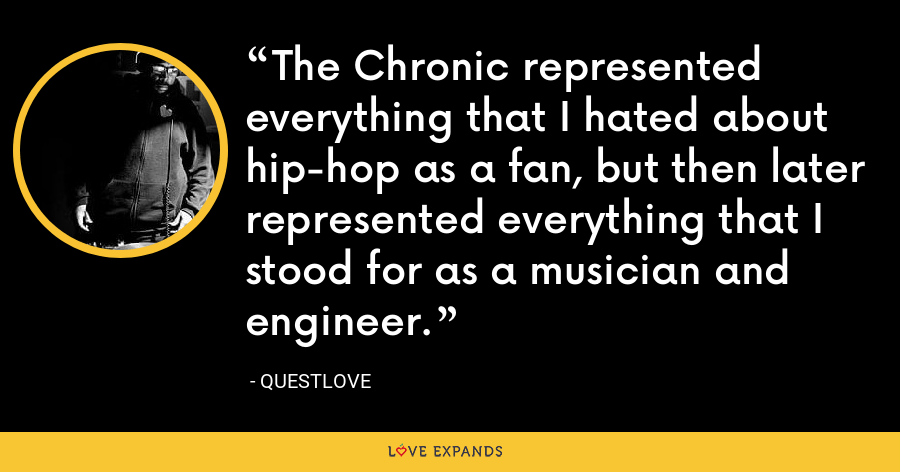 The Chronic represented everything that I hated about hip-hop as a fan, but then later represented everything that I stood for as a musician and engineer. - Questlove