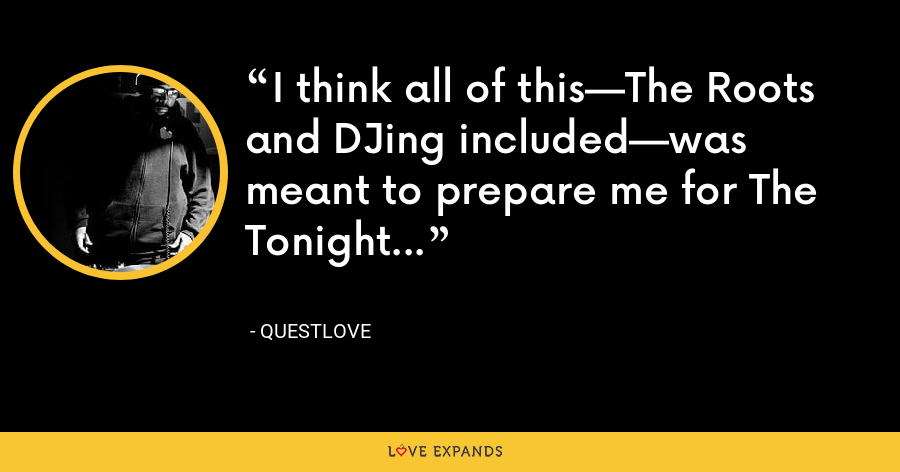 I think all of this—The Roots and DJing included—was meant to prepare me for The Tonight Show. - Questlove