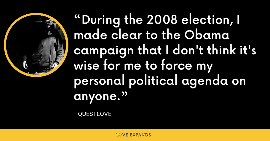During the 2008 election, I made clear to the Obama campaign that I don't think it's wise for me to force my personal political agenda on anyone. - Questlove