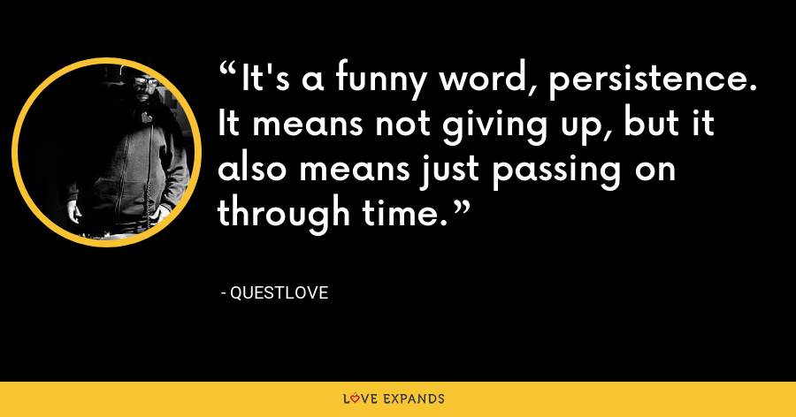 It's a funny word, persistence. It means not giving up, but it also means just passing on through time. - Questlove
