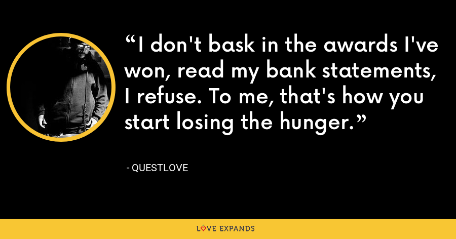 I don't bask in the awards I've won, read my bank statements, I refuse. To me, that's how you start losing the hunger. - Questlove