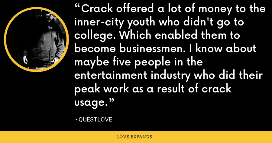 Crack offered a lot of money to the inner-city youth who didn't go to college. Which enabled them to become businessmen. I know about maybe five people in the entertainment industry who did their peak work as a result of crack usage. - Questlove