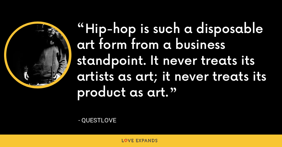 Hip-hop is such a disposable art form from a business standpoint. It never treats its artists as art; it never treats its product as art. - Questlove