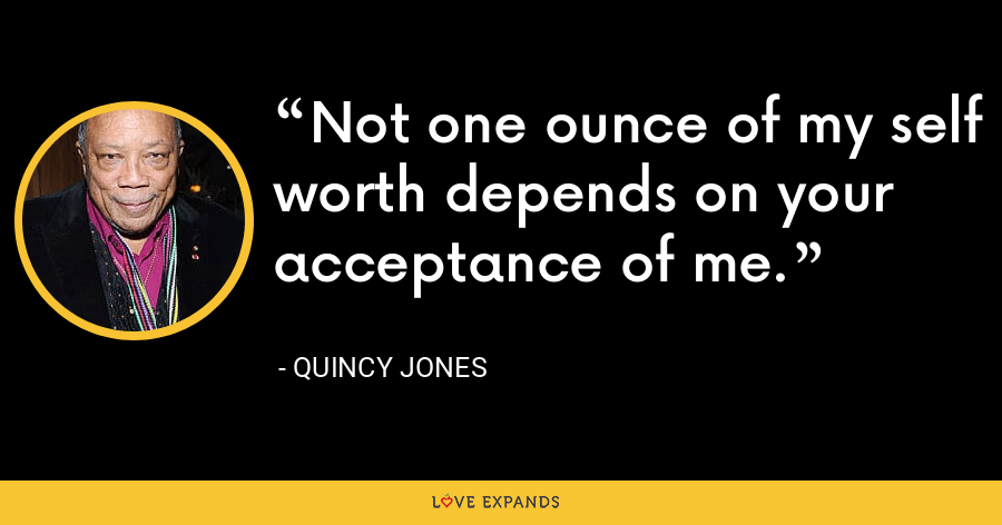 Not one ounce of my self worth depends on your acceptance of me. - Quincy Jones