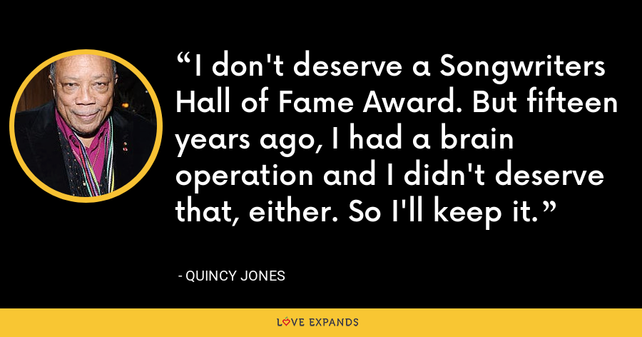 I don't deserve a Songwriters Hall of Fame Award. But fifteen years ago, I had a brain operation and I didn't deserve that, either. So I'll keep it. - Quincy Jones
