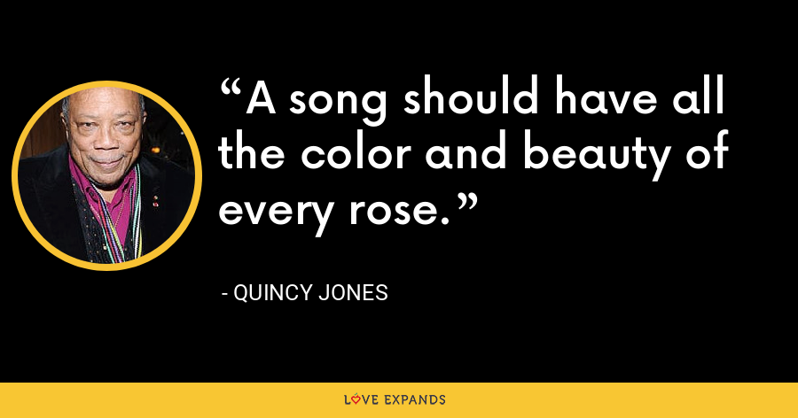 A song should have all the color and beauty of every rose. - Quincy Jones