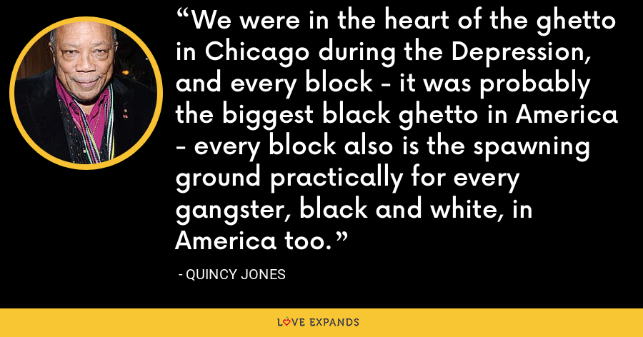 We were in the heart of the ghetto in Chicago during the Depression, and every block - it was probably the biggest black ghetto in America - every block also is the spawning ground practically for every gangster, black and white, in America too. - Quincy Jones