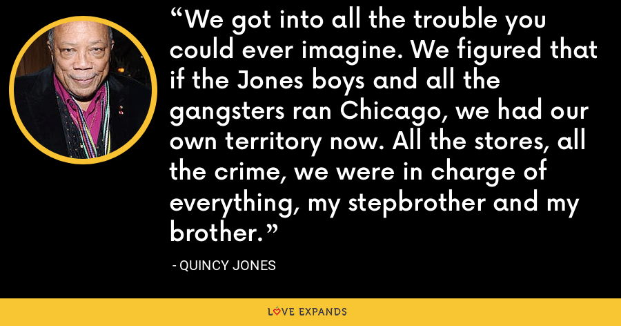 We got into all the trouble you could ever imagine. We figured that if the Jones boys and all the gangsters ran Chicago, we had our own territory now. All the stores, all the crime, we were in charge of everything, my stepbrother and my brother. - Quincy Jones