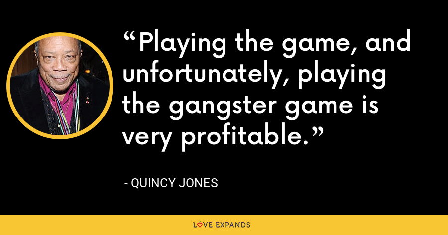 Playing the game, and unfortunately, playing the gangster game is very profitable. - Quincy Jones