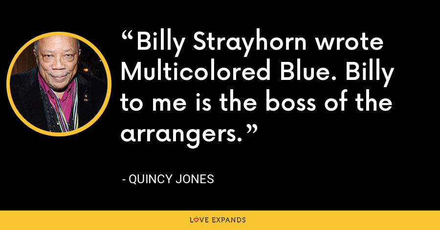 Billy Strayhorn wrote Multicolored Blue. Billy to me is the boss of the arrangers. - Quincy Jones