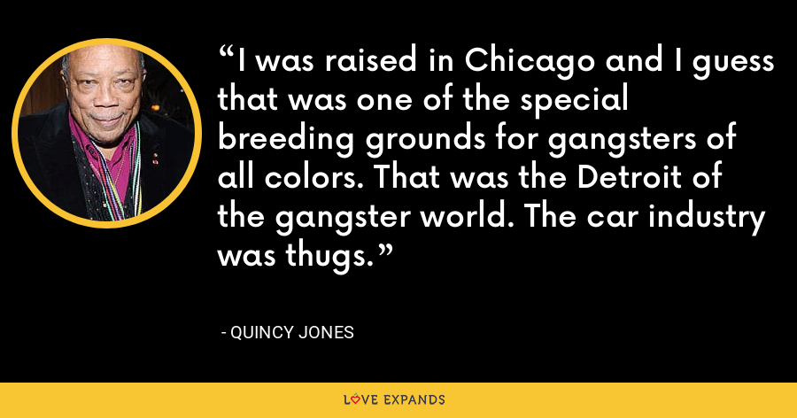 I was raised in Chicago and I guess that was one of the special breeding grounds for gangsters of all colors. That was the Detroit of the gangster world. The car industry was thugs. - Quincy Jones