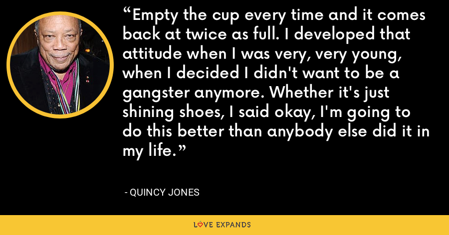 Empty the cup every time and it comes back at twice as full. I developed that attitude when I was very, very young, when I decided I didn't want to be a gangster anymore. Whether it's just shining shoes, I said okay, I'm going to do this better than anybody else did it in my life. - Quincy Jones