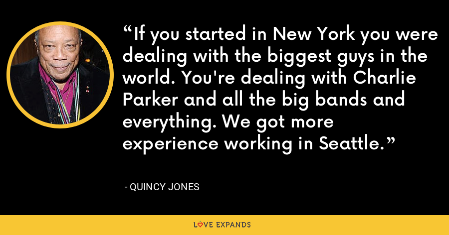 If you started in New York you were dealing with the biggest guys in the world. You're dealing with Charlie Parker and all the big bands and everything. We got more experience working in Seattle. - Quincy Jones