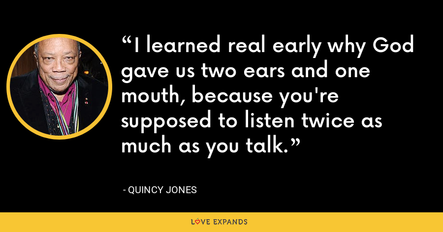 I learned real early why God gave us two ears and one mouth, because you're supposed to listen twice as much as you talk. - Quincy Jones