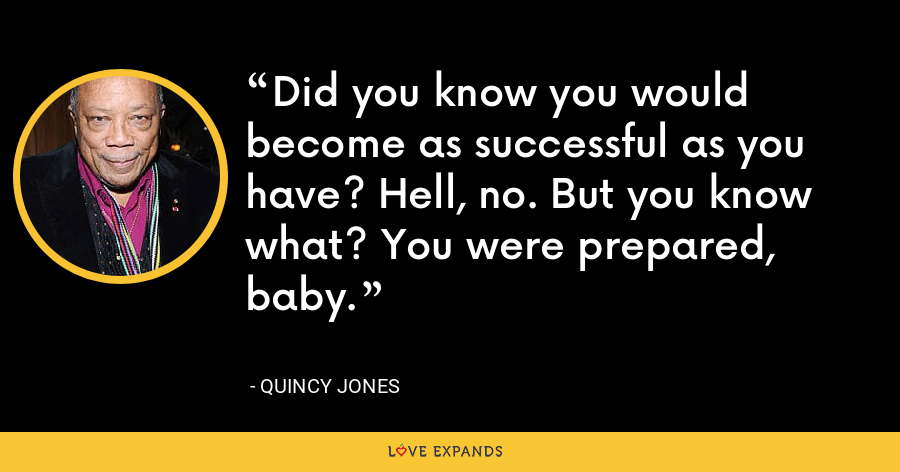 Did you know you would become as successful as you have? Hell, no. But you know what? You were prepared, baby. - Quincy Jones
