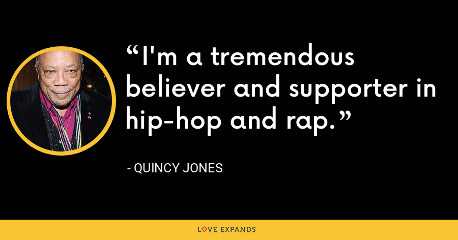 I'm a tremendous believer and supporter in hip-hop and rap. - Quincy Jones