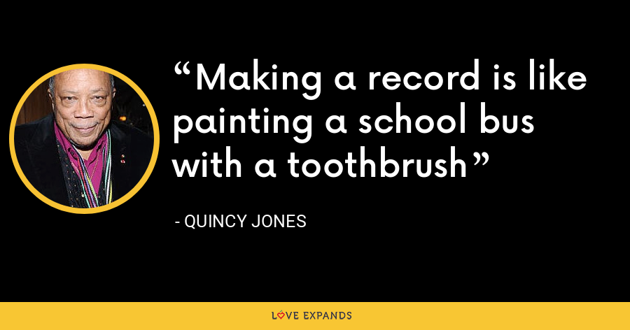 Making a record is like painting a school bus with a toothbrush - Quincy Jones