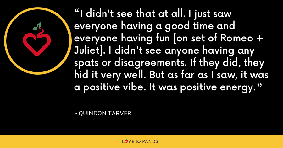 I didn't see that at all. I just saw everyone having a good time and everyone having fun [on set of Romeo + Juliet]. I didn't see anyone having any spats or disagreements. If they did, they hid it very well. But as far as I saw, it was a positive vibe. It was positive energy. - Quindon Tarver