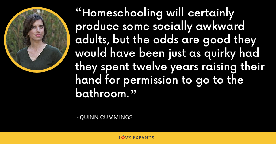 Homeschooling will certainly produce some socially awkward adults, but the odds are good they would have been just as quirky had they spent twelve years raising their hand for permission to go to the bathroom. - Quinn Cummings