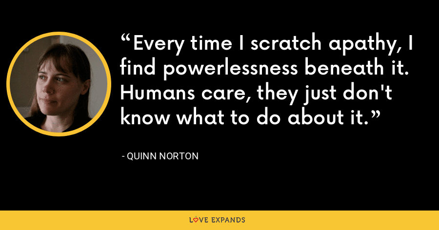 Every time I scratch apathy, I find powerlessness beneath it. Humans care, they just don't know what to do about it. - Quinn Norton