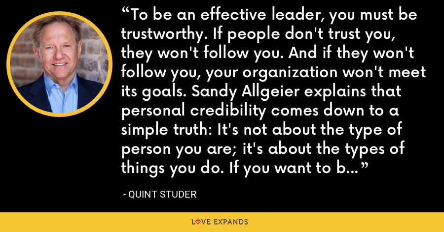 To be an effective leader, you must be trustworthy. If people don't trust you, they won't follow you. And if they won't follow you, your organization won't meet its goals. Sandy Allgeier explains that personal credibility comes down to a simple truth: It's not about the type of person you are; it's about the types of things you do. If you want to be a great leader, read The Personal Credibility Factor. - Quint Studer