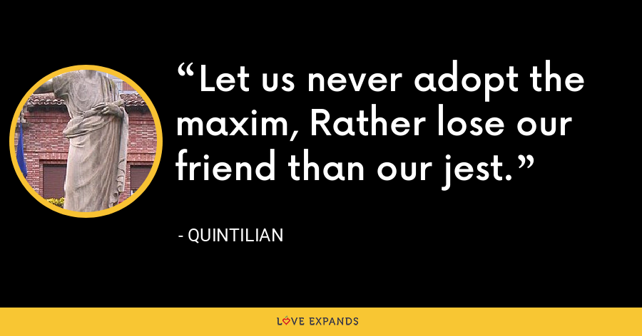 Let us never adopt the maxim, Rather lose our friend than our jest. - Quintilian