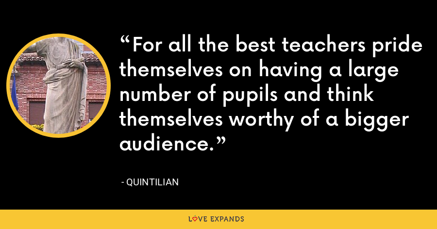 For all the best teachers pride themselves on having a large number of pupils and think themselves worthy of a bigger audience. - Quintilian