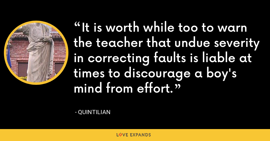 It is worth while too to warn the teacher that undue severity in correcting faults is liable at times to discourage a boy's mind from effort. - Quintilian