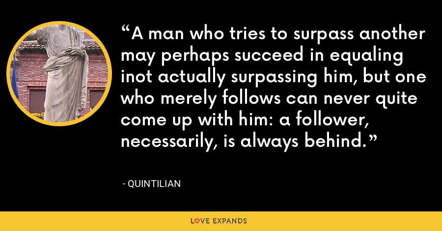 A man who tries to surpass another may perhaps succeed in equaling inot actually surpassing him, but one who merely follows can never quite come up with him: a follower, necessarily, is always behind. - Quintilian