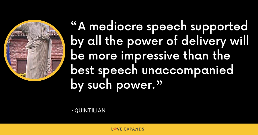 A mediocre speech supported by all the power of delivery will be more impressive than the best speech unaccompanied by such power. - Quintilian