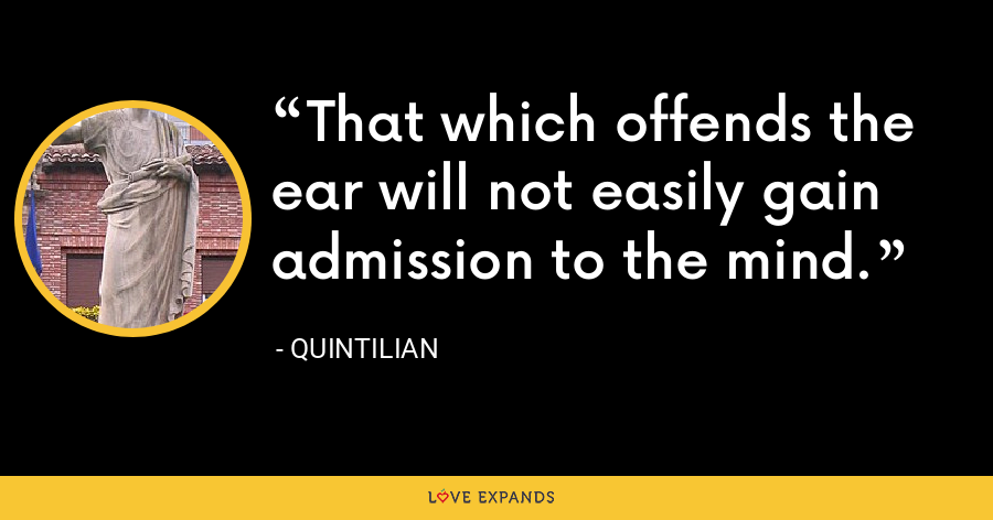 That which offends the ear will not easily gain admission to the mind. - Quintilian