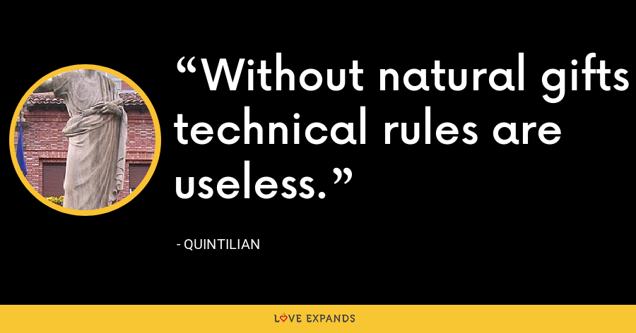 Without natural gifts technical rules are useless. - Quintilian
