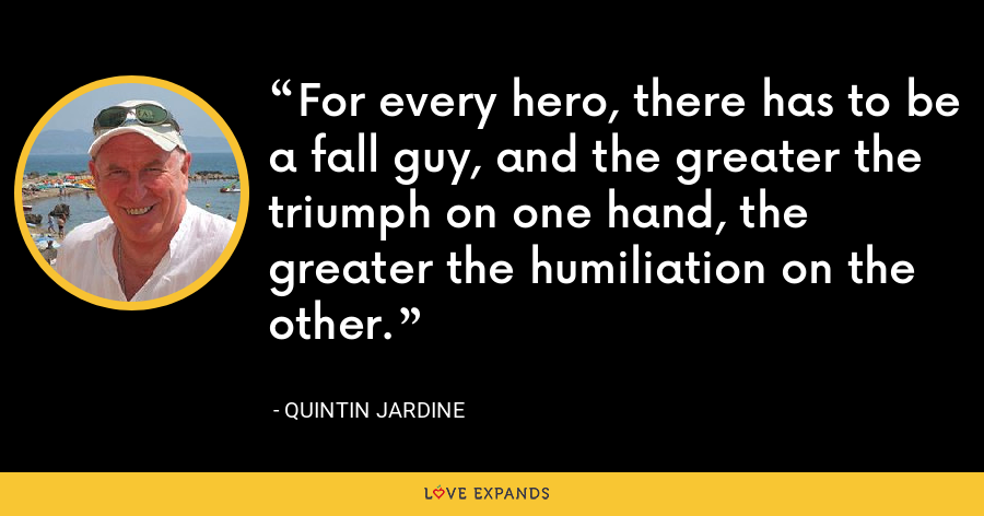 For every hero, there has to be a fall guy, and the greater the triumph on one hand, the greater the humiliation on the other. - Quintin Jardine
