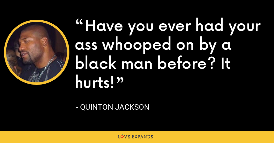 Have you ever had your ass whooped on by a black man before? It hurts! - Quinton Jackson