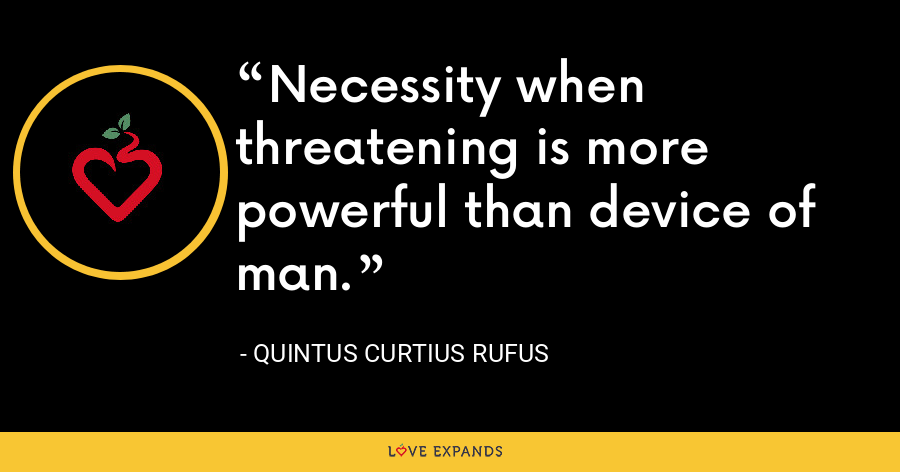 Necessity when threatening is more powerful than device of man. - Quintus Curtius Rufus